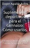 Suplementos deportivos para el Gimnasio: Cómo usarlos.: Creatina, Glutamina, Whey...