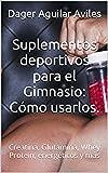 Suplementos deportivos para el Gimnasio: Cómo usarlos.: Creatina, Glutamina, Whey Protein, energéticos y más