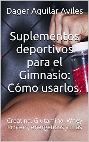 Suplementos deportivos para el Gimnasio: Cómo usarlos.: Creatina, Glutamina, Whey Protein, energéticos y más por Dager Aguilar Aviles