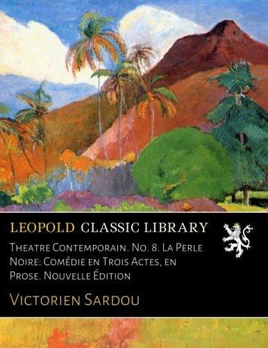 Theatre Contemporain. No. 8. La Perle Noire: Comédie en Trois Actes, en Prose. Nouvelle Édition por Victorien Sardou