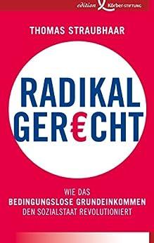 Radikal gerecht: Wie das bedingungslose Grundeinkommen den Sozialstaat revolutioniert von [Straubhaar, Thomas]