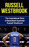Russell Westbrook: The Inspirational Story of Basketball Superstar Russell Westbrook (Russell Westbrook Unauthorized Biography, Oklahoma City Thunder, UCLA, Los Angeles, NBA Books) (English Edition)