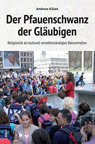 Der Pfauenschwanz der Gläubigen: Religiosität als kulturell verselbständigtes Balzverhalten