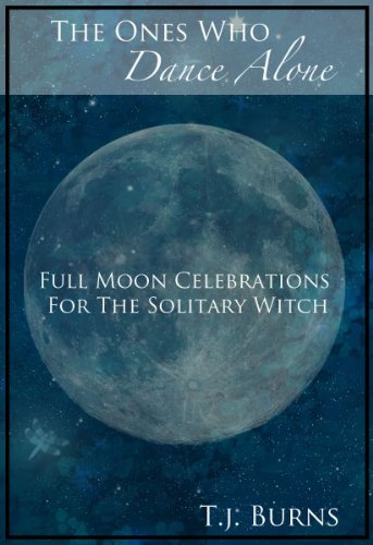 The Ones Who Dance Alone:  Full Moon Celebrations for the Solitary Witch