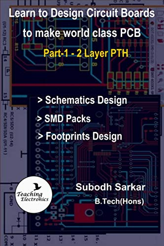 Learn to Design Circuit Boards to make World Class PCB: Part-1 (2 Layer PTH) with Design of Footprints of SMD Components (2 Layer PCB Design) (English Edition)