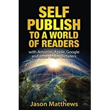 Self Publish to a World of Readers: with Amazon, Apple, Google and other Major Retailers