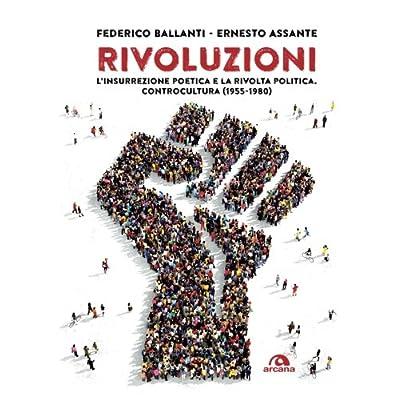 Rivoluzioni. L'insurrezione Poetica E La Rivolta Politica. Controcultura (1955-1980)