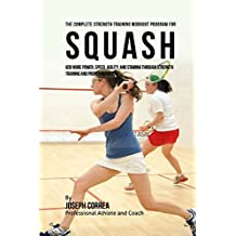 The Complete Strength Training Workout Program for Squash: Add more power, speed, agility, and stamina through strength training and proper nutrition by Joseph Correa (Professional Athlete and Coach) (2015-11-12)
