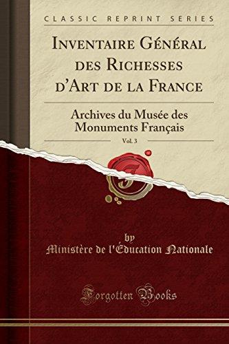 Inventaire Général Des Richesses d'Art de la France, Vol. 3: Archives Du Musée Des Monuments Français (Classic Reprint) par Ministere De L'Education Nationale