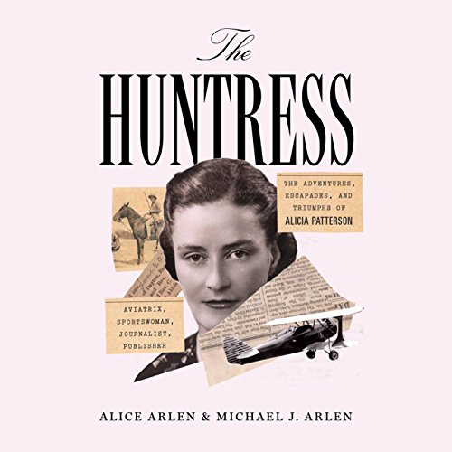 The Huntress: The Adventures, Escapades, and Triumphs of Alicia Patterson: Aviatrix, Sportswoman, Journalist, Publisher