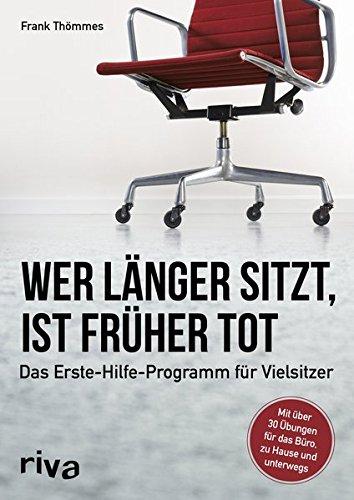 Wer länger sitzt, ist früher tot: Das Erste-Hilfe-Programm für Vielsitzer gegen Haltungsschäden und Schmerzen (Für Schreibtisch-stühle Rückenprobleme)