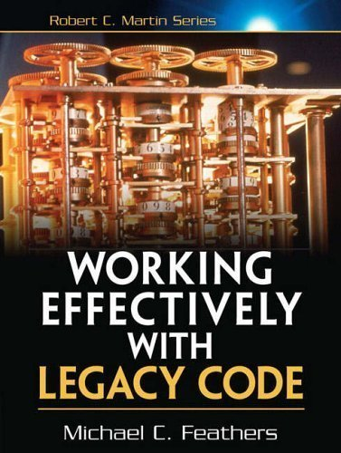 Working Effectively with Legacy Code (Robert C. Martin) by Michael Feathers ( 2004 )