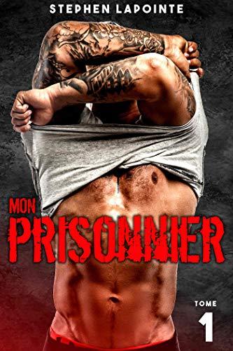 Mon Prisonnier - Tome 1: (Saga érotique Gay) par Stephen Lapointe
