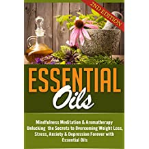 Essential Oils: Unlocking the Secrets to Overcoming Weight Loss, Stress, Anxiety & Depression Forever (Beginners Guide and Recipes for Aromatherapy Book 1) (English Edition)