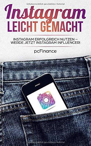Instagram leicht gemacht: Instagram erfolgreich nutzen -  Werde jetzt Instagram Influencer!