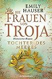Die Frauen von Troja: Tochter des Meeres - Historischer Roman - Emily Hauser