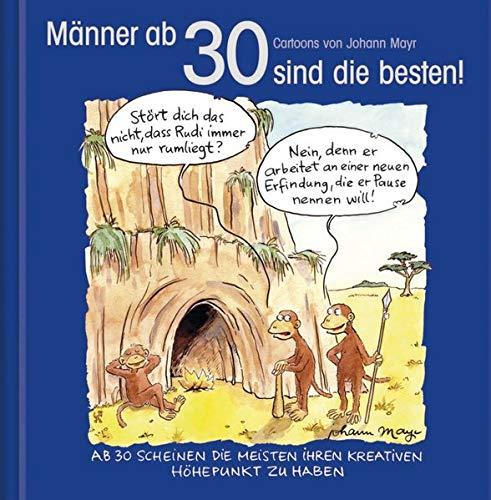 Männer ab 30 sind die besten!: Cartoon-Geschenkbuch zum runden Geburtstag. Mit Silberfolienprägung