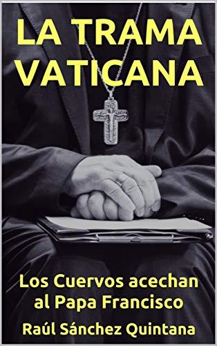 La Trama Vaticana: Los cuervos acechan al Papa Francisco. por Raúl Sánchez Quintana