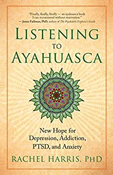 Listening to Ayahuasca: New Hope for Depression, Addiction, PTSD, and Anxiety di [Rachel Harris, PhD]