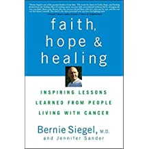 Faith, Hope and Healing: Inspiring Lessons Learned from People Living with Cancer by Bernie Siegel (2009-04-01)
