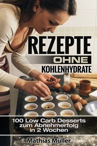 Rezepte ohne Kohlenhydrate - 100 Low Carb Desserts zum Abnehmerfolg in 2 Wochen (Gesund leben - Low...