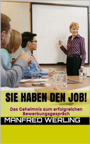 Sie haben den Job!: Das Geheimnis zum erfolgreichen Bewerbungsgespräch