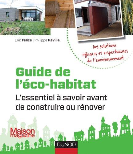 Guide de l'éco-habitat: L'essentiel à savoir avant de construire ou rénover par Eric Félice, Philippe Révilla