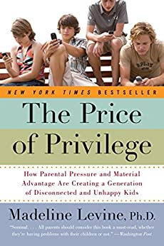 The Price of Privilege: How Parental Pressure and Material Advantage Are Creating a Generation of Disconnected and Unhappy Kids von [Levine PhD, Madeline]