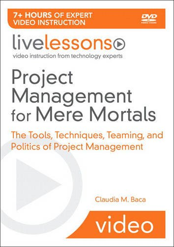 Project Management for Mere Mortals LiveLessons (Video Training): The Tools, Techniques, Teaming, and Politics of Project Management
