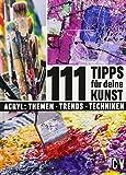 111 Tipps für deine Kunst: Acryl : Themen - Trends - Techniken