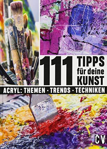 111 Tipps für deine Kunst: Acryl : Themen - Trends - Techniken (Kunst, Technik, Bücher)