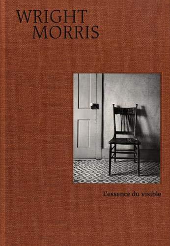 Wright Morris - L'essence du visible par  Wright Morris