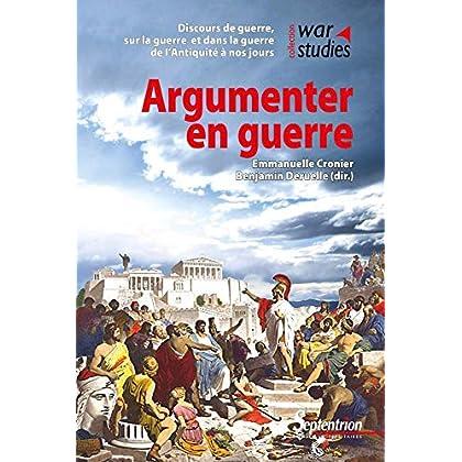 Argumenter en guerre: Discours de guerre, sur la guerre, dans la guerre de l'Antiquité à nos jours
