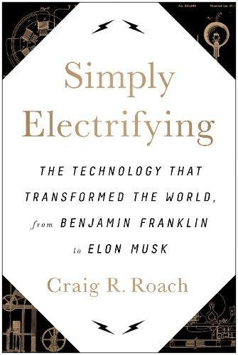 Simply Electrifying: The Technology that Transformed the World, from Benjamin Franklin to Elon Musk por Craig R. Roach