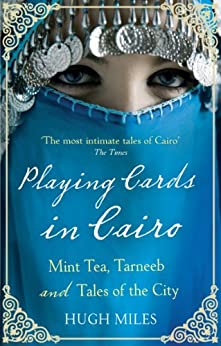 Playing Cards In Cairo: Mint Tea, Tarneeb and Tales of the City by [Miles, Hugh]