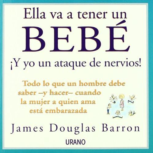 Ella va a tener un bebé: todo lo que un hombre debe saber y hacer cuando la mujer a quien ama está embarazada por James Douglas Barron