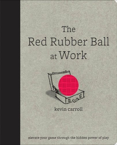 The Red Rubber Ball at Work: Elevate Your Game Through the Hidden Power of Play (English Edition) (Sigma Creative)