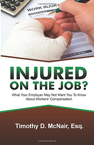 Injured On The Job?: What Your Employer May Not Want You To Know About Workers' Compensation