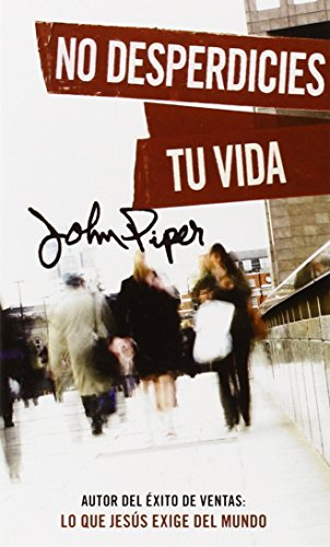 No Desperdicies Tu Vida = Don't Waste Your Life por John Piper