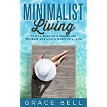 Minimalist Living: How to Develop a Minimalist Mindset and Live a Meaningful Life (English Edition)
