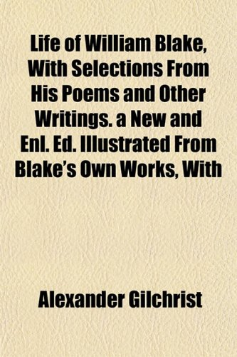 Life of William Blake, With Selections From His Poems and Other Writings. a New and Enl. Ed. Illustrated From Blake's Own Works, With