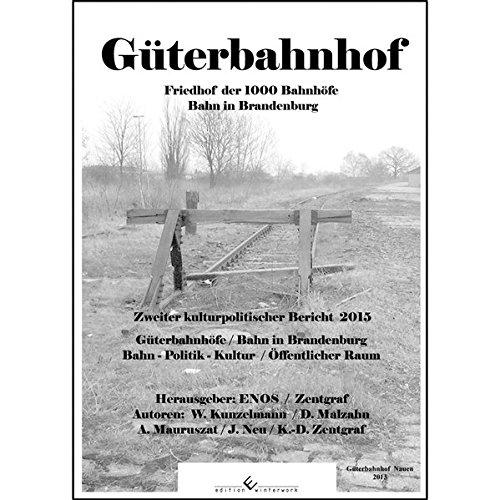 Güterbahnhof - Friedhof der 1000 Bahnhöfe: Bahn in Brandenburg - Zweiter kulturpolitischer Bericht 2015