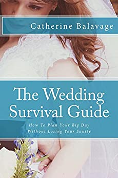 The Wedding Survival Guide: How To Plan Your Big Day Without Losing Your Sanity by [Balavage, Catherine]