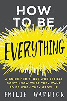 How to Be Everything: A Guide for Those Who (Still) Don't Know What They Want to Be When They Grow Up di [Wapnick, Emilie]
