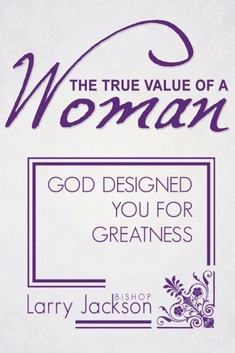 the-true-value-of-a-woman-god-designed-you-for-greatness-by-larry-a-jackson-2013-02-04