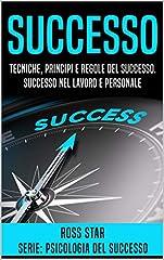Idea Regalo - Successo: Tecniche, Principi e Regole del Successo. Successo nel Lavoro e Personale (Psicologia del Successo Vol. 1)