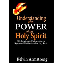 Understanding the Power of the Holy Spirit: Bible Principles to Understanding the Supernatural Manifestation of the Holy Spirit (English Edition)