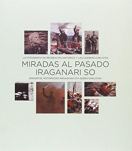 Miradas al pasado / Iraganari so: La fotografía de recreación histórica y las guerras carlistas / Birsortze historikoko argazkiak eta gerra karlistak