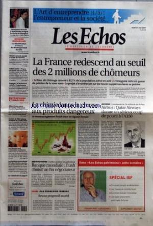 ECHOS (LES) [No 19929] du 31/05/2007 - LA FRANCE REDESCEND AU SEUIL DES 2 MILLIONS DE CHOMEURS - LE TAUX DE CHOMAGE RAMENE A 8,2% DE LA POPULATION ACTIVE EN AVRIL - L'HEXAGONE RESTE EN QUEUE DE PELOTON DE LA ZONE EURO - LE PROJET D'EXONERATION SUR LES HEURES SUPPLEMENTAIRES SE PRECISE - NOUVEAUX RECORDS A WALL STREET MALGRE LA CHUTE DE SHANGHAI - DOSSIER IMMOBILIER - LA REHABILITATION A L'HEURE DU DEVELOPPEMENT DURABLE - VINCENT LAMANDA INSTALLE A LA COUR DE CASSATION - DEFICIT PUBLIC