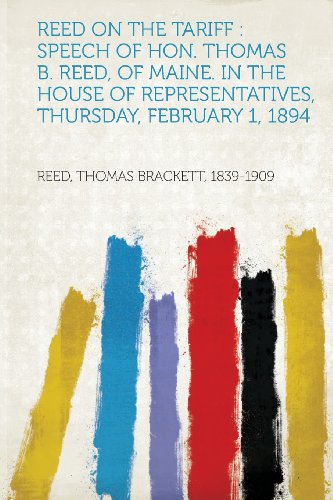 Reed on the Tariff: Speech of Hon. Thomas B. Reed, of Maine. in the House of Representatives, Thursday, February 1, 1894